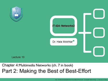 Chapter 4: Multimedia Networks (ch. 7 in book) Part 2: Making the Best of Best-Effort Dr. Hala Mokhtar Ack.: Slides are adapted from the slides of the.