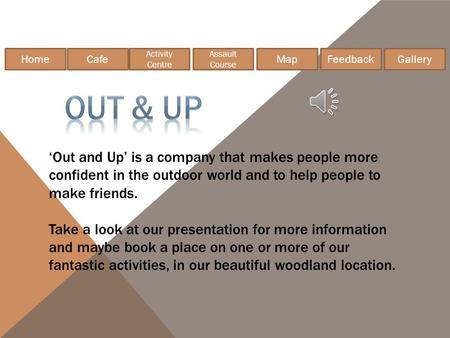 HomeCafe Gallery Feedback Assault Course Activity Centre Map 'Out and Up' is a company that makes people more confident in the outdoor world and to help.
