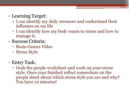 Learning Target: ▫I can identify my daily stressors and understand their influence on my life ▫I can identify how my body reacts to stress and how to manage.