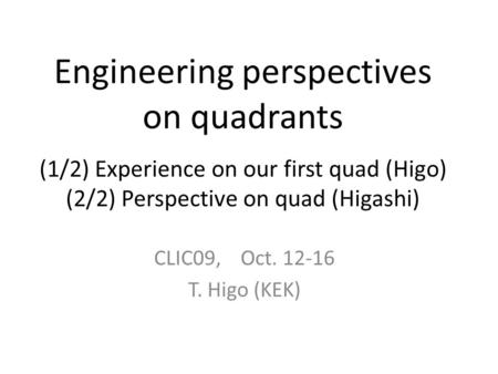 Engineering perspectives on quadrants (1/2) Experience on our first quad (Higo) (2/2) Perspective on quad (Higashi) CLIC09, Oct. 12-16 T. Higo (KEK)