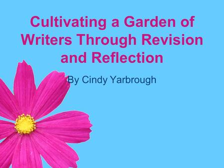 Cultivating a Garden of Writers Through Revision and Reflection By Cindy Yarbrough.