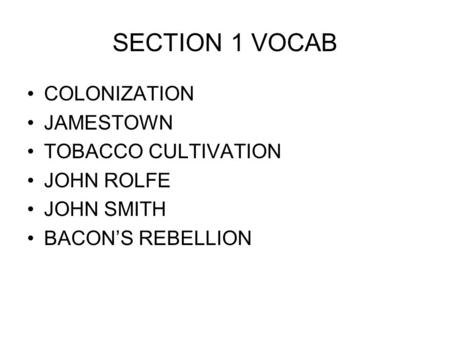 SECTION 1 VOCAB COLONIZATION JAMESTOWN TOBACCO CULTIVATION JOHN ROLFE JOHN SMITH BACON'S REBELLION.