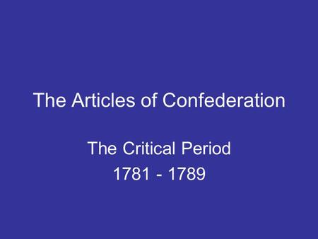 The Articles of Confederation The Critical Period 1781 - 1789.