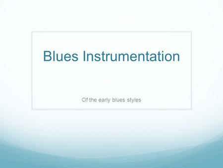 Blues Instrumentation Of the early blues styles. Blues Instrumentation- Late 1800's In the original blues, there was no accompaniment as it was sung in.