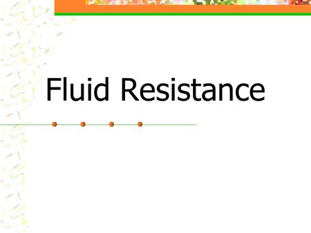 Fluid Resistance. Objectives Define drag Explain the difference between laminar and turbulent flow. Explain the difference between frictional drag and.
