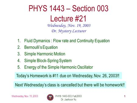 Wednesday, Nov. 19, 2003PHYS 1443-003, Fall 2003 Dr. Jaehoon Yu 1 PHYS 1443 – Section 003 Lecture #21 Wednesday, Nov. 19, 2003 Dr. Mystery Lecturer 1.Fluid.