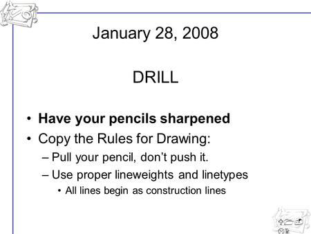 U1- L2 Have your pencils sharpened Copy the Rules for Drawing: –Pull your pencil, don't push it. –Use proper lineweights and linetypes All lines begin.