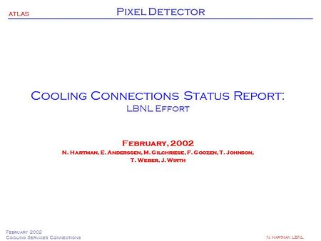 ATLAS Pixel Detector February 2002 Cooling Services Connections N. Hartman LBNL Cooling Connections Status Report: LBNL Effort February, 2002 N. Hartman,