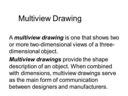 Multiview Drawing A multiview drawing is one that shows two or more two-dimensional views of a three- dimensional object. Multiview drawings provide the.