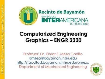 ENGR 2220: Computarized Engineering Graphics Computarized Engineering Graphics – ENGR 2220 Professor: Dr. Omar E. Meza Castillo