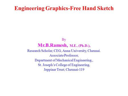 Engineering Graphics-Free Hand Sketch By Mr.B.Ramesh, M.E., (Ph.D.), Research Scholar, CEG, Anna University, Chennai. Associate Professor, Department of.