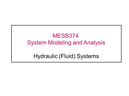 MESB374 System Modeling and Analysis Hydraulic (Fluid) Systems.