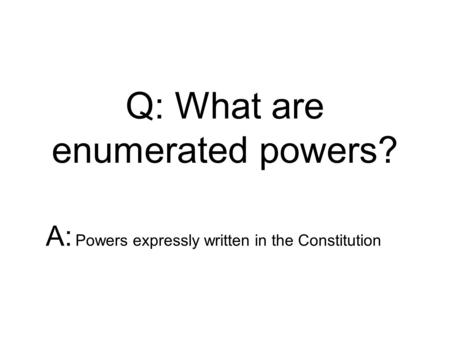 Q: What are enumerated powers? A: Powers expressly written in the Constitution.
