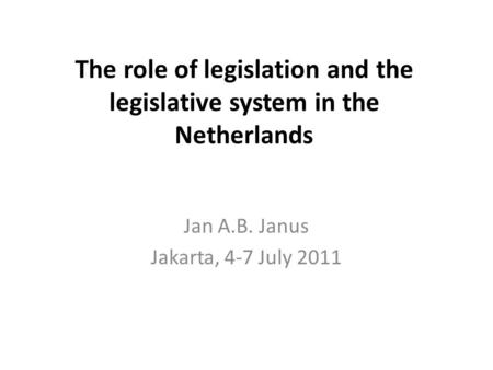 The role of legislation and the legislative system in the Netherlands Jan A.B. Janus Jakarta, 4-7 July 2011.