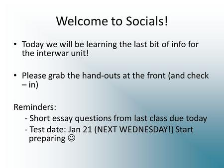 Welcome to Socials! Today we will be learning the last bit of info for the interwar unit! Please grab the hand-outs at the front (and check – in) Reminders: