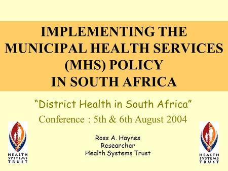 "IMPLEMENTING THE MUNICIPAL HEALTH SERVICES (MHS) POLICY IN SOUTH AFRICA ""District Health in South Africa"" Conference : 5th & 6th August 2004 Ross A. Haynes."