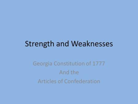 Strength and Weaknesses Georgia Constitution of 1777 And the Articles of Confederation.