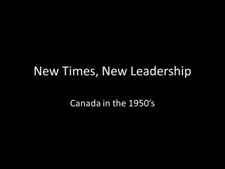 New Times, New Leadership Canada in the 1950's. Leadership changed little in the early 1950's MacKenzie King retired (1948) and Louis St. Laurent became.