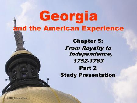 Georgia and the American Experience Chapter 5: From Royalty to Independence, 1752-1783 Part 2 Study Presentation © 2005 Clairmont Press.