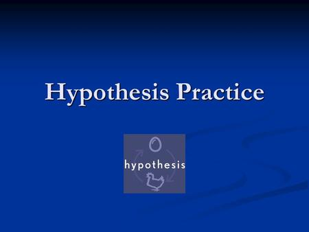 Hypothesis Practice. A Hypothesis is… An educated guess relating 2 variables. It must be testable An educated guess relating 2 variables. It must be testable.