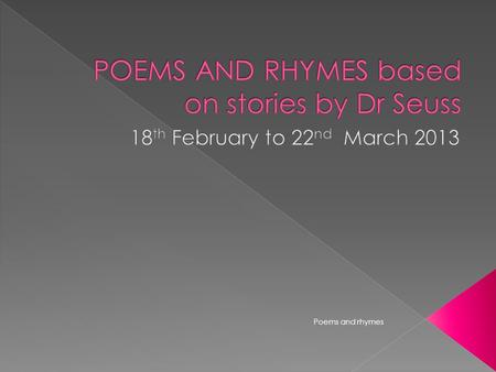 Poems and rhymes.  Week 7 – Introduction to new Theme  Cat in the hat  Week 8 – Green eggs and ham &  Hop on pop  Week 9 – Lorax &  Mr Brown can.