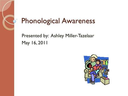 Phonological Awareness Presented by: Ashley Miller-Tazelaar May 16, 2011.