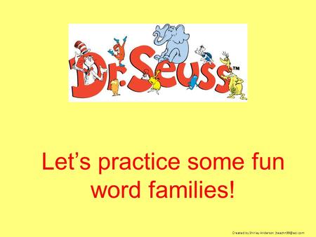 Let's practice some fun word families! Created by Shirley Anderson