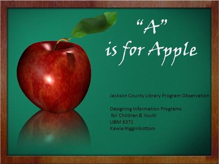 """A"" is for Apple Jackson County Library Program Observation Designing Information Programs for Children & Youth LIBM 6371 Kawia Higginbottom."