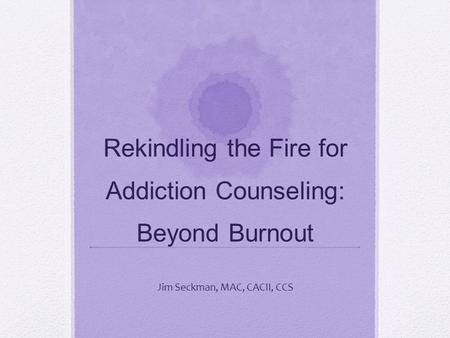 Rekindling the Fire for Addiction Counseling: Beyond Burnout Jim Seckman, MAC, CACII, CCS.