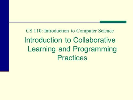 CS 110: Introduction to Computer Science Introduction to Collaborative Learning and Programming Practices.