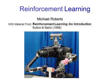 Reinforcement Learning Michael Roberts With Material From: Reinforcement Learning: An Introduction Sutton & Barto (1998)