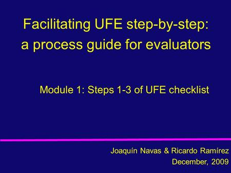 Facilitating UFE step-by-step: a process guide for evaluators Joaquín Navas & Ricardo Ramírez December, 2009 Module 1: Steps 1-3 of UFE checklist.