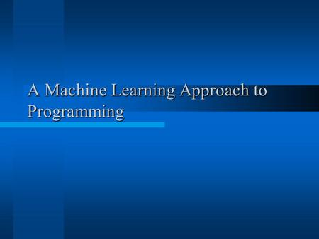 A Machine Learning Approach to Programming. Agenda Overview of current methodologies. Disadvantages of current methodologies. MLAP: What, Why, How? MLAP:
