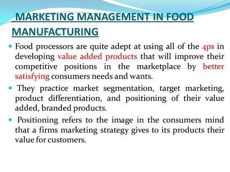 MARKETING MANAGEMENT IN FOOD MANUFACTURING Food processors are quite adept at using all of the 4ps in developing value added products that will improve.