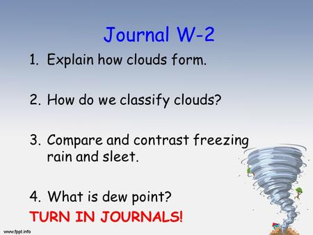 Journal W-2 1.Explain how clouds form. 2.How do we classify clouds? 3.Compare and contrast freezing rain and sleet. 4.What is dew point? TURN IN JOURNALS!