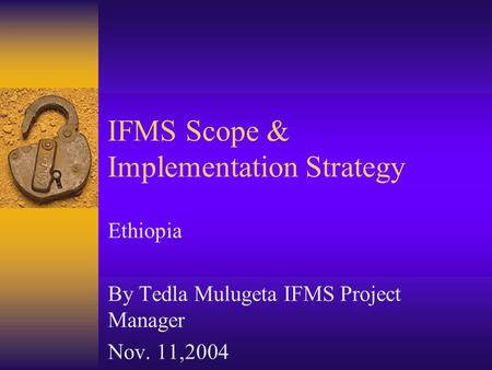IFMS Scope & Implementation Strategy Ethiopia By Tedla Mulugeta IFMS Project Manager Nov. 11,2004.