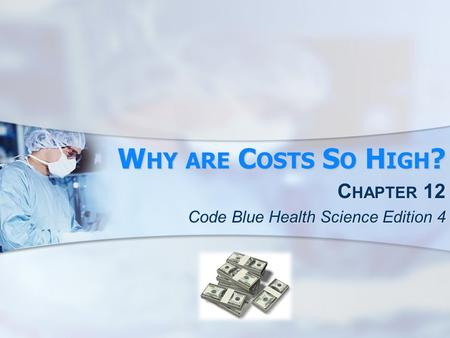 W HY ARE C OSTS S O H IGH ? C HAPTER 12 Code Blue Health Science Edition 4.