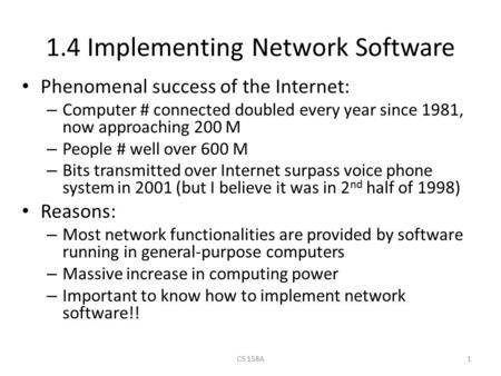 CS 158A1 1.4 Implementing Network Software Phenomenal success of the Internet: – Computer # connected doubled every year since 1981, now approaching 200.