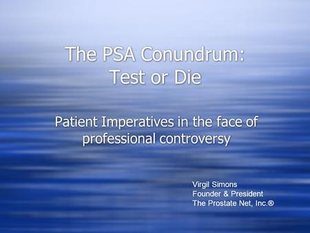 The PSA Conundrum: Test or Die Patient Imperatives in the face of professional controversy Virgil Simons Founder & President The Prostate Net, Inc.®