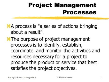 Strategic Project Management 1 SPM Processes Project Management Processes zA process is a series of actions bringing about a result. zThe purpose of.