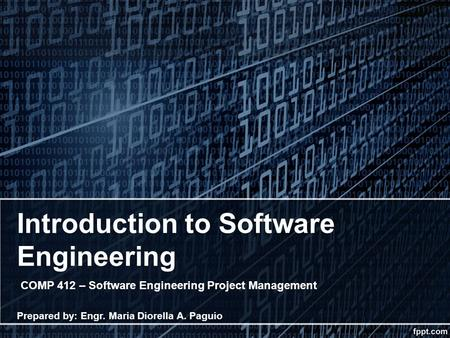 Introduction to Software Engineering COMP 412 – Software Engineering Project Management Prepared by: Engr. Maria Diorella A. Paguio.