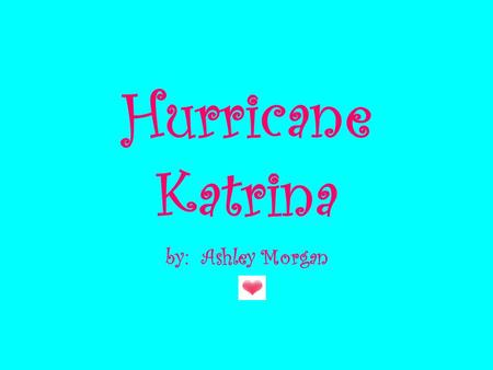 Hurricane Katrina by: Ashley Morgan Louisiana Florida.