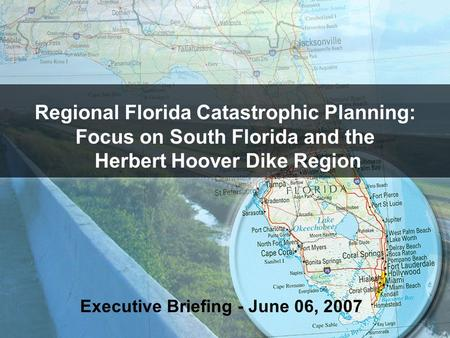 Regional Florida Catastrophic Planning: Focus on South Florida and the Herbert Hoover Dike Region Executive Briefing - June 06, 2007.