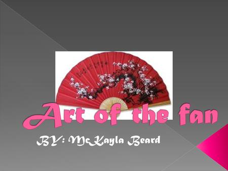 BY: McKayla Beard. Some examples of the modern Chinese fan.  The first fans were simply leaves and feathers.  The first real fan was made in the era.