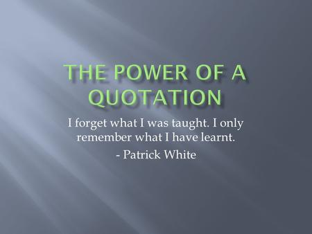 I forget what I was taught. I only remember what I have learnt. - Patrick White.