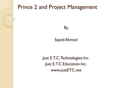 Prince 2 and Project Management By Sayed Ahmed Just E.T.C.Technologies Inc. Just E.T.C Education Inc. www.justETC.net.