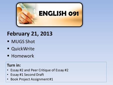 February 21, 2013  MUGS Shot  QuickWrite  Homework ENGLISH 091 Turn in: Essay #2 and Peer Critique of Essay #2 Essay #1 Second Draft Book Project Assignment.