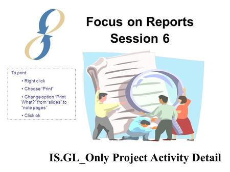 "Focus on Reports Session 6 IS.GL_Only Project Activity Detail To print: Right click Choose ""Print"" Change option ""Print What?"" from ""slides"" to ""note pages"""