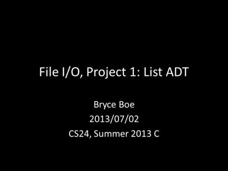 File I/O, Project 1: List ADT Bryce Boe 2013/07/02 CS24, Summer 2013 C.