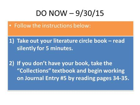 DO NOW – 9/30/15 Follow the instructions below: 1)Take out your literature circle book – read silently for 5 minutes. 2)If you don't have your book, take.